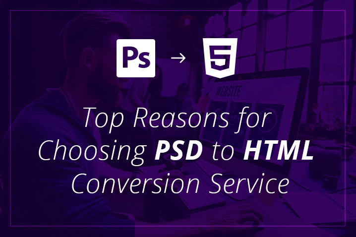 Top Reasons for Choosing PSD to HTML Conversion Service